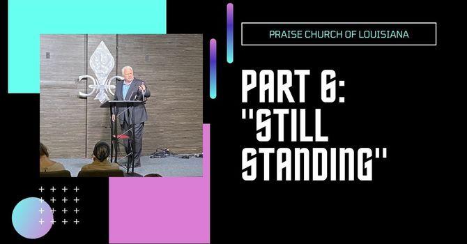PT 6: Still Standing