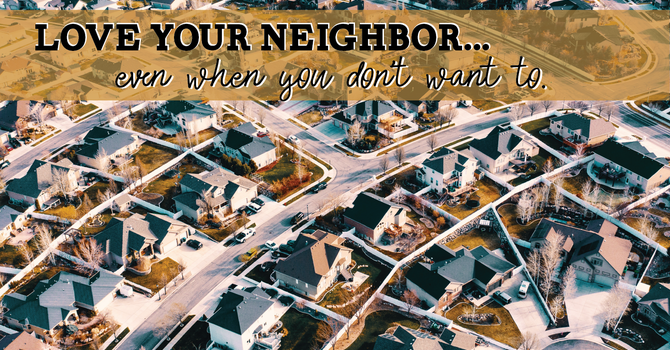 Love you neighbor...even when you don't want to