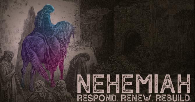 Nehemiah: Respond, Renew, Rebuild, Week 3