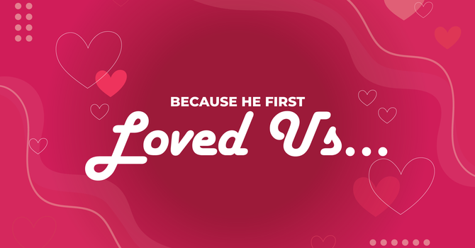 Because He First Loved Us...