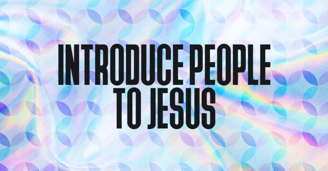 Introduce People to Jesus
