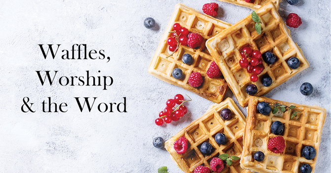Waffles, Worship and the Word