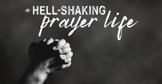 A Hell - Shaking Prayer Life