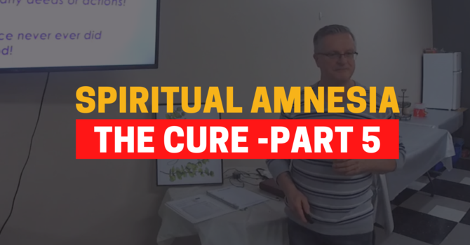 Identity In Christ - The Cure For Spiritual Amnesia - Part 5