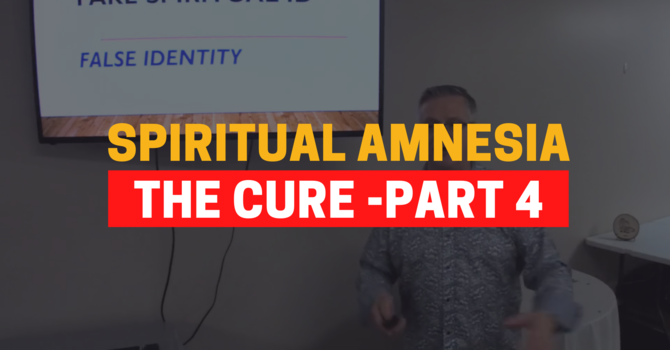 Identity In Christ - The Cure For Spiritual Amnesia - Part 4