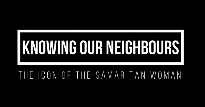 Knowing Our Neighbours - the Samaritan Woman