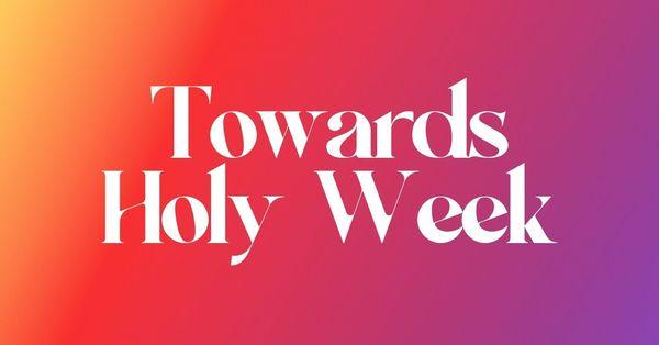 Towards Holy Week