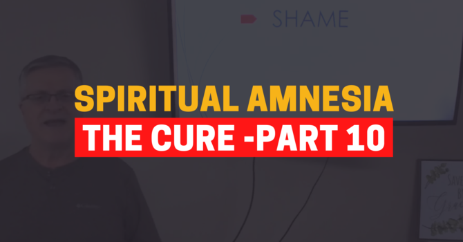 Identity In Christ - The Cure For Spiritual Amnesia - Part 10