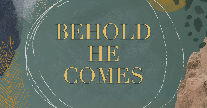 Behold He Comes