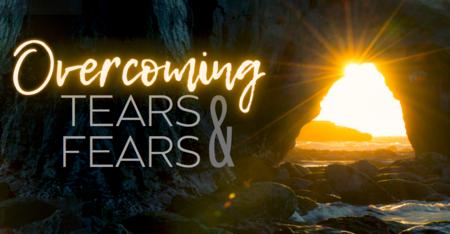 Overcoming Tears & Fears