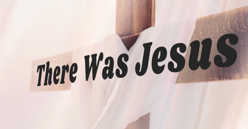 There Was Jesus