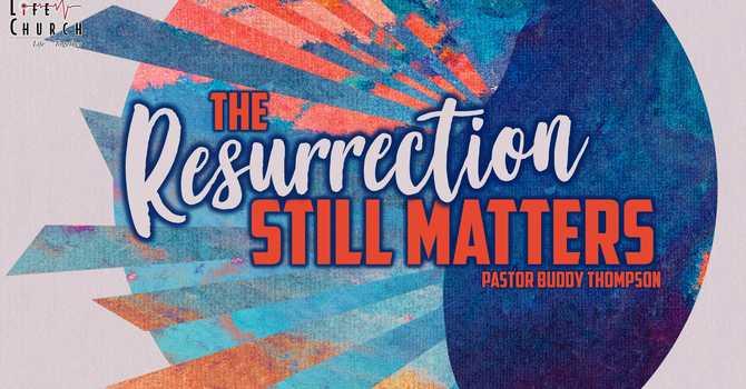 The Resurrection Still Matters