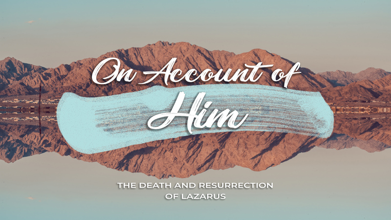 On Account of Him | The Death and Resurrection of Lazarus | 10AM 03.14.21