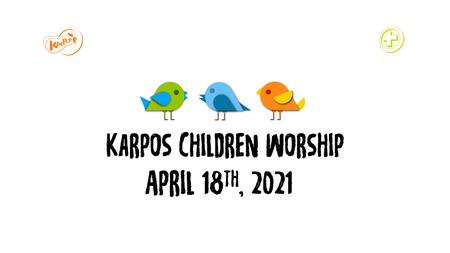 April 18th, 2021 Karpos Children Worship