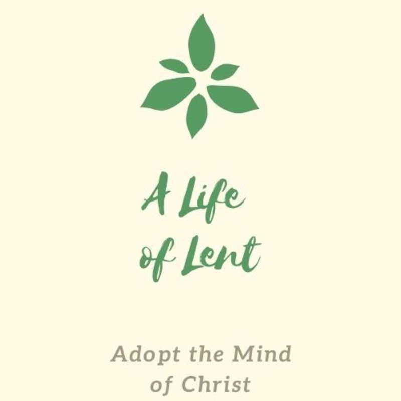 A Life of Lent: Adopt the Mind of Christ