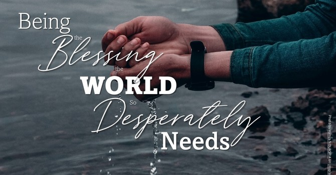 Being the Blessing the World so Desperately Needs