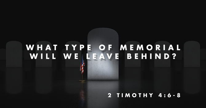 What Type of Memorial Will We Leave Behind?