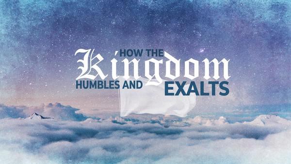How the kingdom Humbles and Exalts