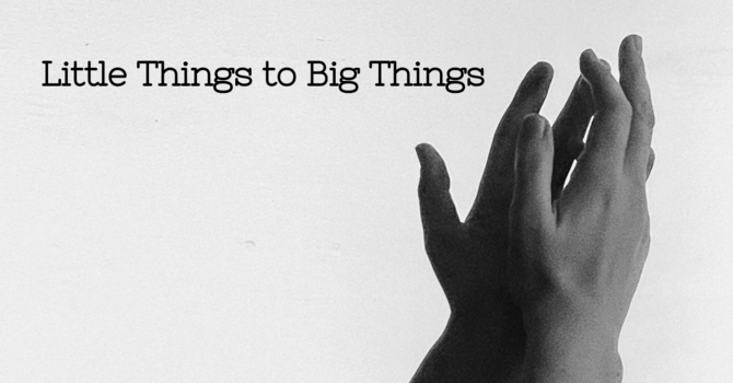 Little Things to Big Things