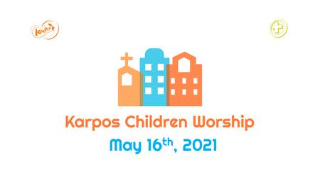 May 16th, 2021 Karpos Children Worship