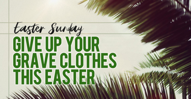 Easter: Give up your Graveclothes!!