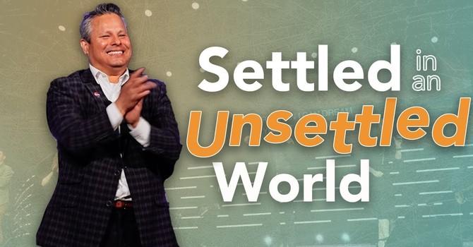 Settled in an Unsettled World | Pastor Tim Zuniga