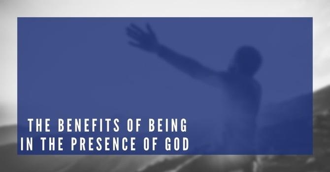 The Benefits of Being in the Presence of God