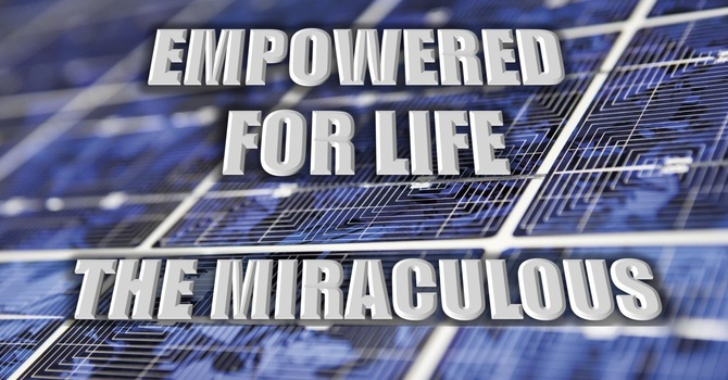 The Miraculous | EMPOWERED for Life | Cece Manning, May 9th, 2021
