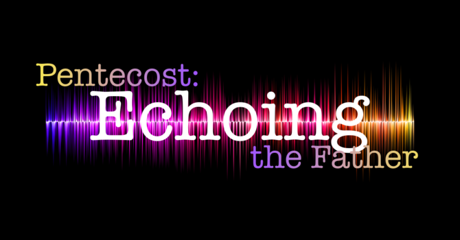 Pentecost: Echoing the Father