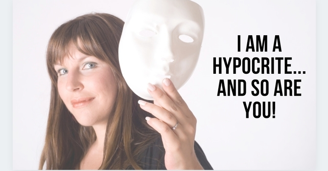 I'm a Hypocrite....and So Are You