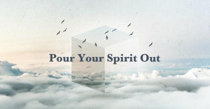 Pour Your Spirit Out (Part 1)