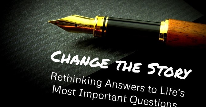 Change the Story: Rethinking Answers to Life's Most Important Questions