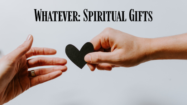 Whatever: Spiritual Gifts