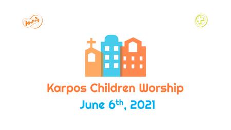 June 6th, 2021 Karpos Children Worship