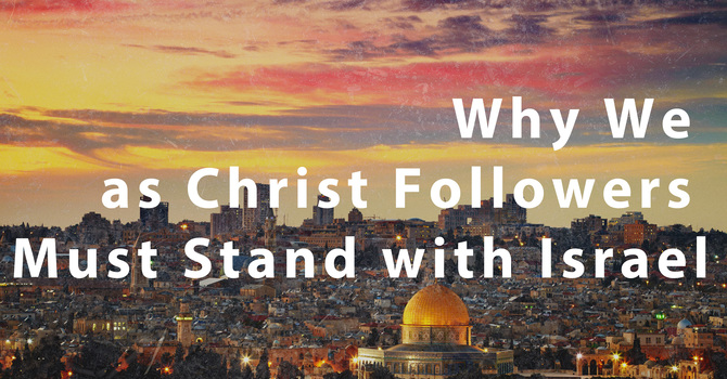 Why We as Christ Followers Must Stand with Israel