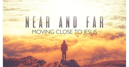 Near and Far-Moving Closer to Jesus