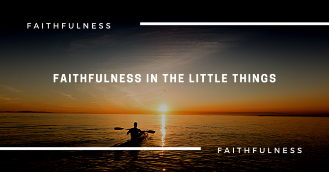 Faithfulness In The Little Things