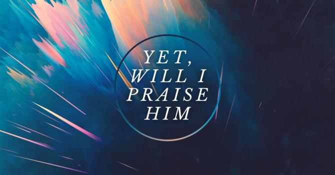 Yet,  Will I Praise Him