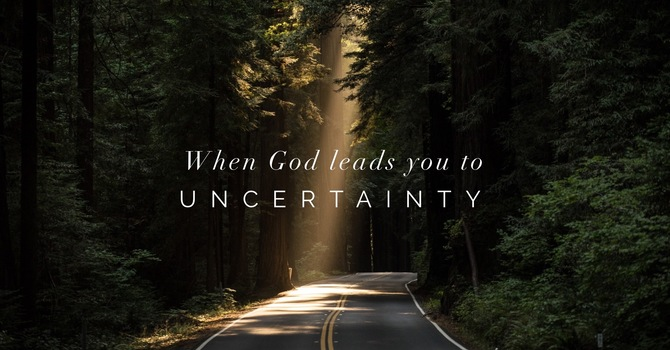 When God Leads You To Uncertainty