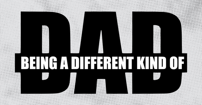 Being A Different Kind Of Dad