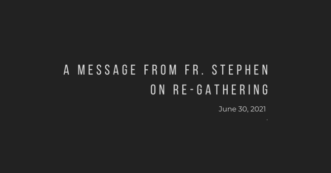 Re-Gathering Update: A Message from Fr. Stephen - June 30, 2021 image