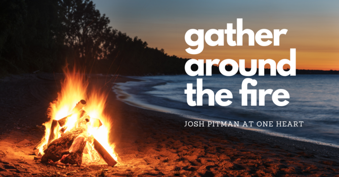 Ps Josh Pitman - Gather around the Fire