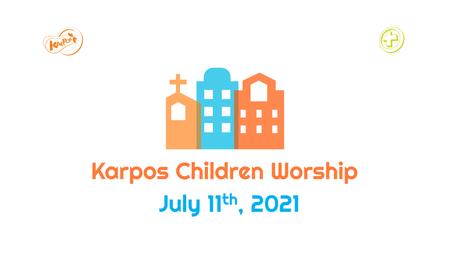 July 11th, 2021 Karpos Children Worship