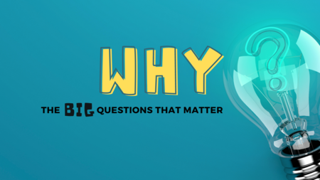 Why? The BIG Questions that Matter