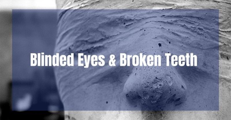 Blinded Eyes and Broken Teeth