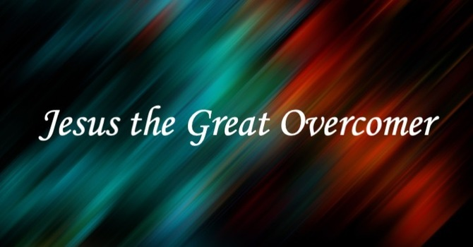Jesus The Great Overcomer