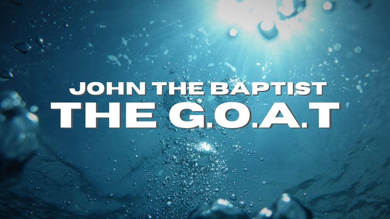 John The Baptist: THE G.O.A.T