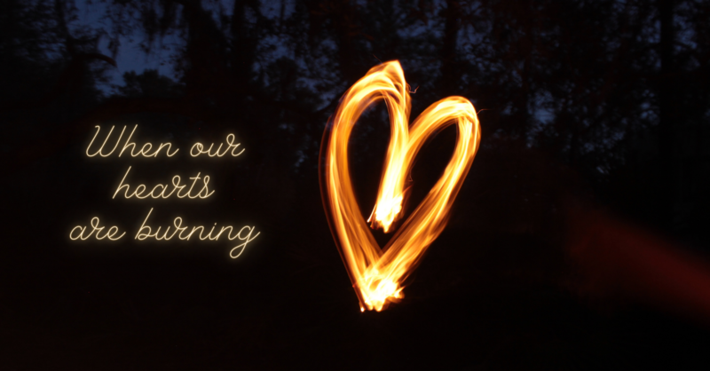 When our hearts are burning