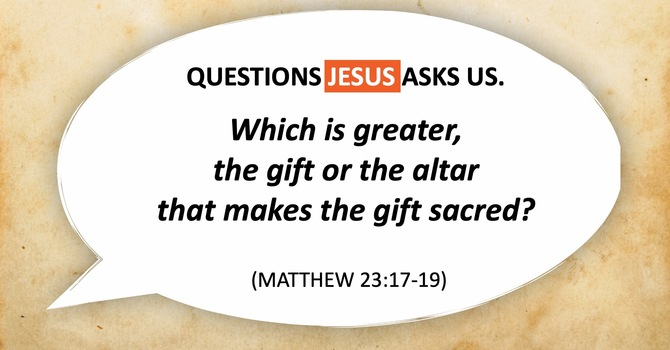 Which Is Greater, the Gift or the Altar that makes the gift sacred?