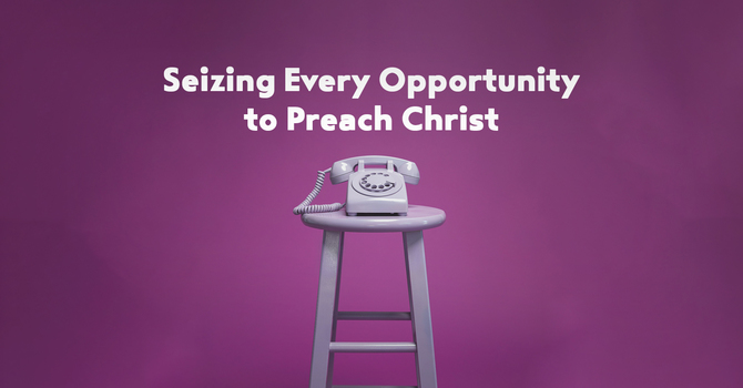 Seizing Every Opportunity to Preach Christ